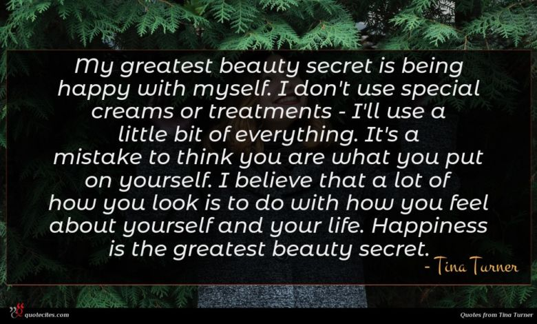 My greatest beauty secret is being happy with myself. I don't use special creams or treatments - I'll use a little bit of everything. It's a mistake to think you are what you put on yourself. I believe that a lot of how you look is to do with how you feel about yourself and your life. Happiness is the greatest beauty secret.