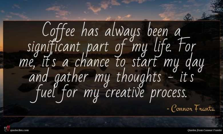 Coffee has always been a significant part of my life. For me, it's a chance to start my day and gather my thoughts - it's fuel for my creative process.