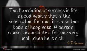 P. T. Barnum quote : The foundation of success ...