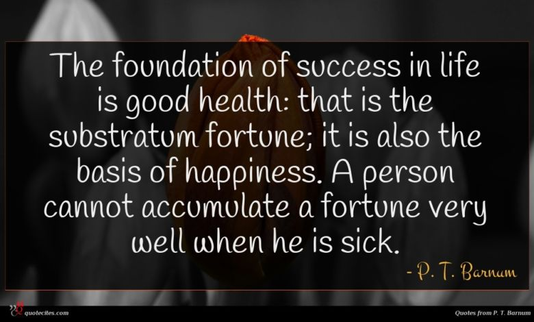 The foundation of success in life is good health: that is the substratum fortune; it is also the basis of happiness. A person cannot accumulate a fortune very well when he is sick.