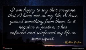 Walter Payton quote : I am happy to ...