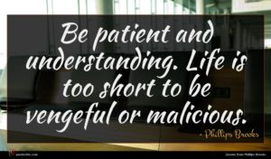 Phillips Brooks quote : Be patient and understanding ...