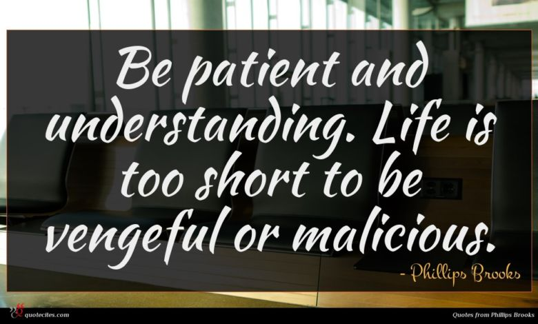 Be patient and understanding. Life is too short to be vengeful or malicious.