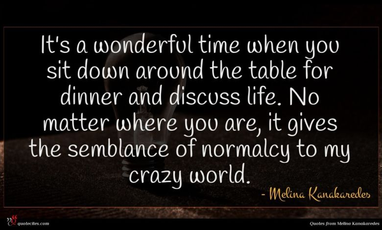 It's a wonderful time when you sit down around the table for dinner and discuss life. No matter where you are, it gives the semblance of normalcy to my crazy world.