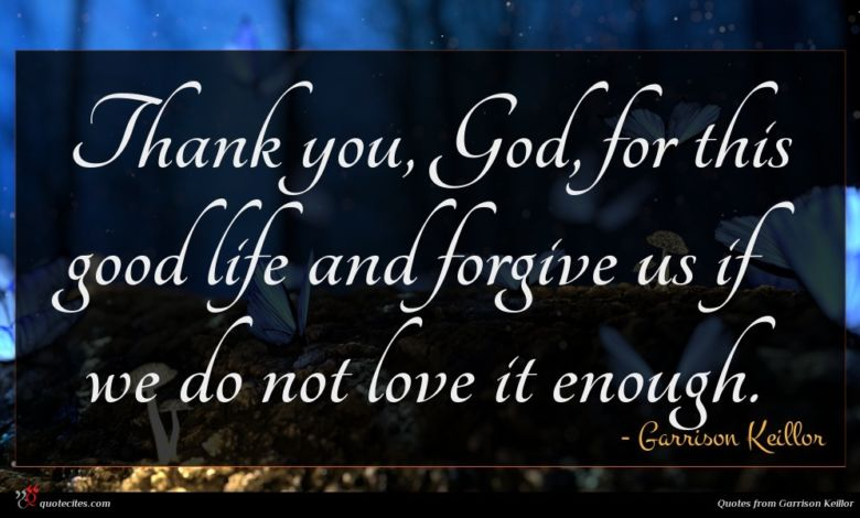 Thank you, God, for this good life and forgive us if we do not love it enough.