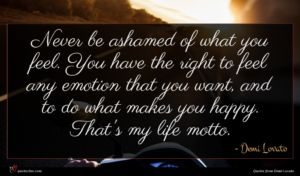 Demi Lovato quote : Never be ashamed of ...