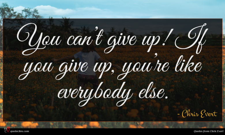 You can't give up! If you give up, you're like everybody else.