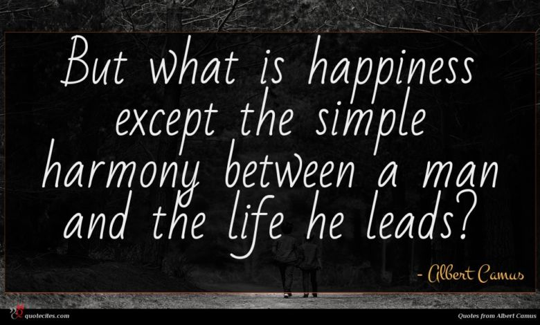 But what is happiness except the simple harmony between a man and the life he leads?