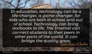 Queen Rania of Jordan quote : In education technology can ...