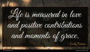 Carly Fiorina quote : Life is measured in ...