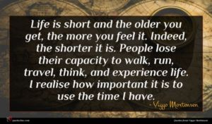 Viggo Mortensen quote : Life is short and ...