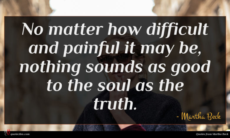 No matter how difficult and painful it may be, nothing sounds as good to the soul as the truth.