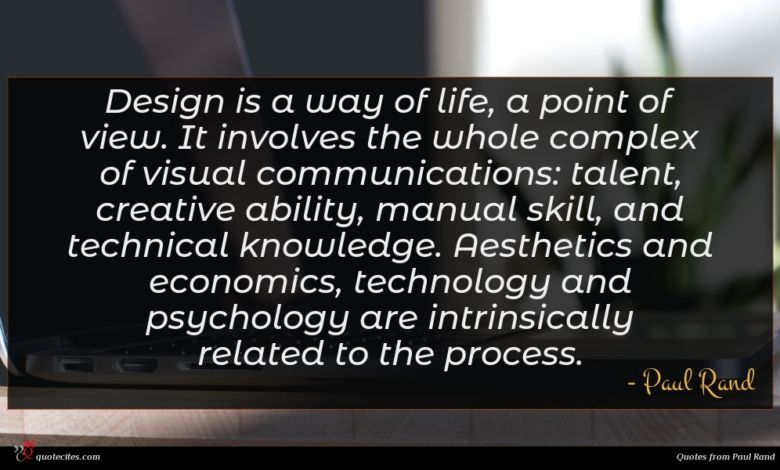 Design is a way of life, a point of view. It involves the whole complex of visual communications: talent, creative ability, manual skill, and technical knowledge. Aesthetics and economics, technology and psychology are intrinsically related to the process.