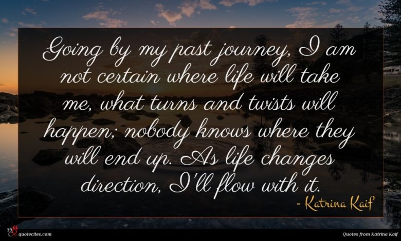 Going by my past journey, I am not certain where life will take me, what turns and twists will happen; nobody knows where they will end up. As life changes direction, I'll flow with it.