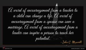 John C. Maxwell quote : A word of encouragement ...