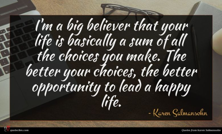 I'm a big believer that your life is basically a sum of all the choices you make. The better your choices, the better opportunity to lead a happy life.