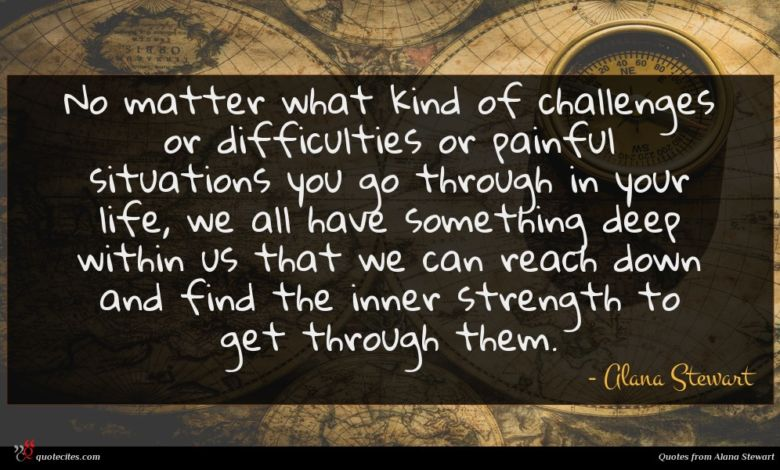 No matter what kind of challenges or difficulties or painful situations you go through in your life, we all have something deep within us that we can reach down and find the inner strength to get through them.
