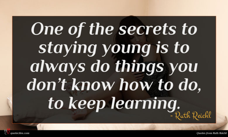 One of the secrets to staying young is to always do things you don't know how to do, to keep learning.