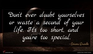 Ariana Grande quote : Don't ever doubt yourselves ...