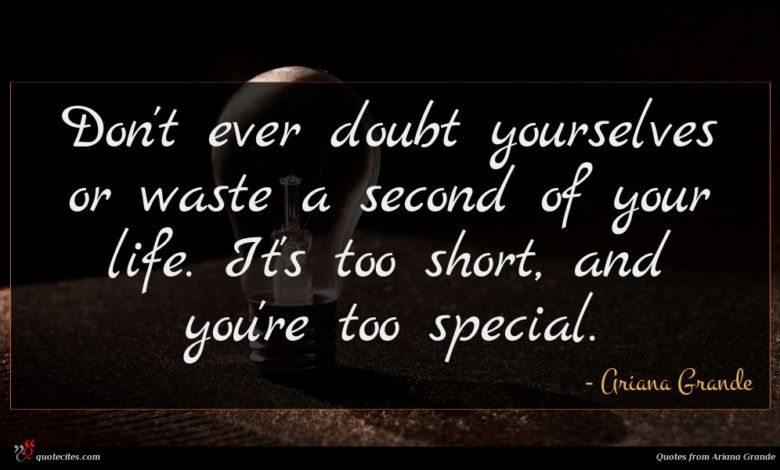 Don't ever doubt yourselves or waste a second of your life. It's too short, and you're too special.