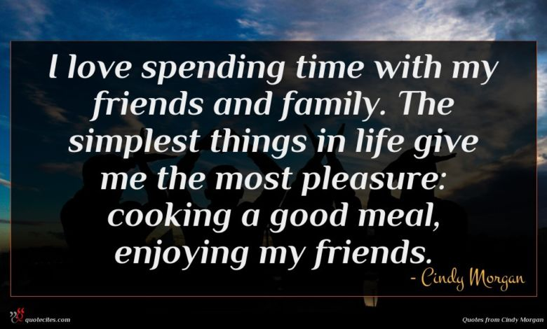 I love spending time with my friends and family. The simplest things in life give me the most pleasure: cooking a good meal, enjoying my friends.