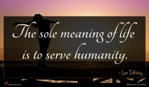 Leo Tolstoy quote : The sole meaning of ...