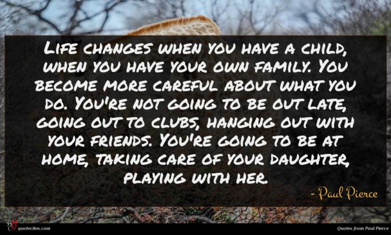 Life changes when you have a child, when you have your own family. You become more careful about what you do. You're not going to be out late, going out to clubs, hanging out with your friends. You're going to be at home, taking care of your daughter, playing with her.