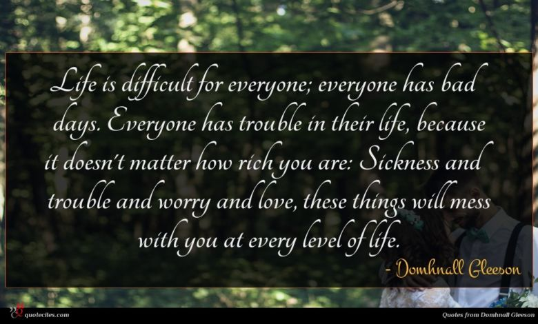 Life is difficult for everyone; everyone has bad days. Everyone has trouble in their life, because it doesn't matter how rich you are: Sickness and trouble and worry and love, these things will mess with you at every level of life.