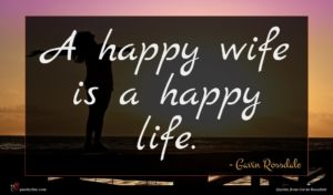 Gavin Rossdale quote : A happy wife is ...