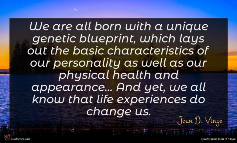 We are all born with a unique genetic blueprint, which lays out the basic characteristics of our personality as well as our physical health and appearance... And yet, we all know that life experiences do change us.