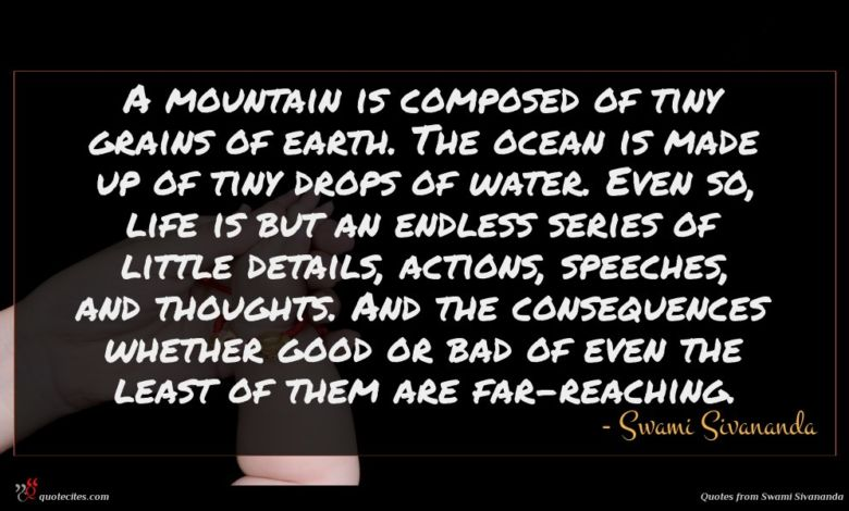 A mountain is composed of tiny grains of earth. The ocean is made up of tiny drops of water. Even so, life is but an endless series of little details, actions, speeches, and thoughts. And the consequences whether good or bad of even the least of them are far-reaching.