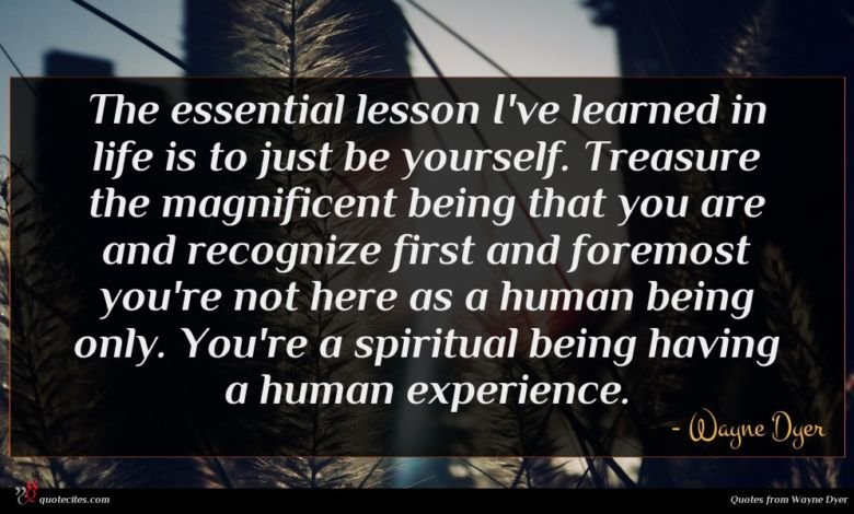 The essential lesson I've learned in life is to just be yourself. Treasure the magnificent being that you are and recognize first and foremost you're not here as a human being only. You're a spiritual being having a human experience.