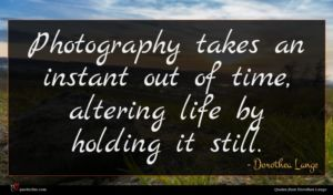 Dorothea Lange quote : Photography takes an instant ...