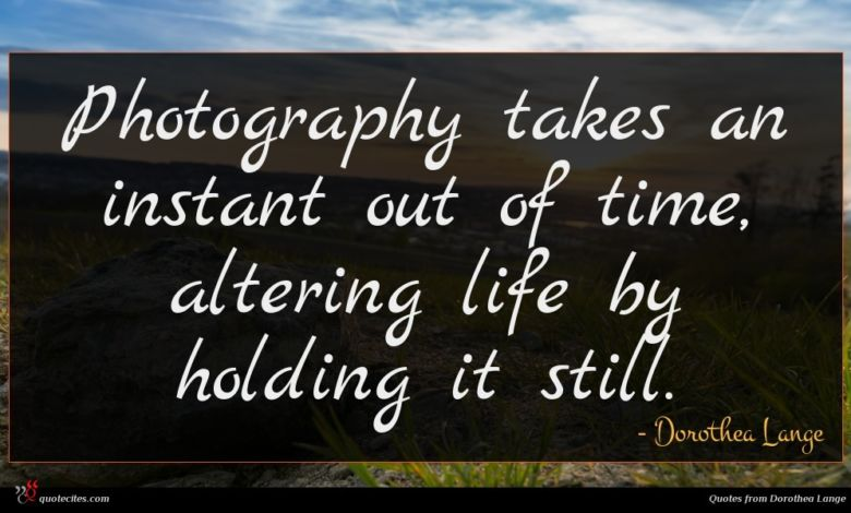Photography takes an instant out of time, altering life by holding it still.