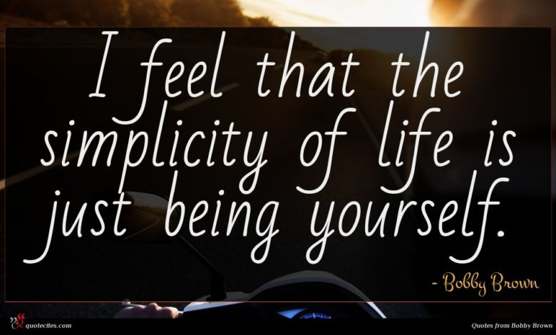 I feel that the simplicity of life is just being yourself.