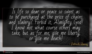 Patrick Henry quote : Is life so dear ...