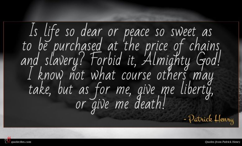 Is life so dear or peace so sweet as to be purchased at the price of chains and slavery? Forbid it, Almighty God! I know not what course others may take, but as for me, give me liberty, or give me death!