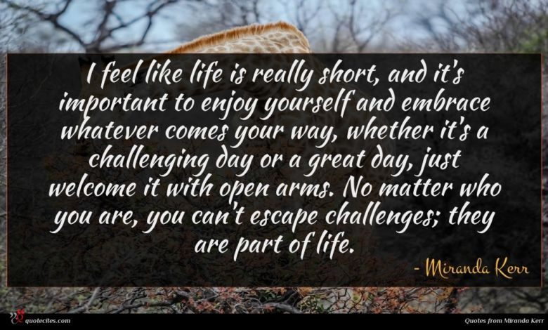 I feel like life is really short, and it's important to enjoy yourself and embrace whatever comes your way, whether it's a challenging day or a great day, just welcome it with open arms. No matter who you are, you can't escape challenges; they are part of life.
