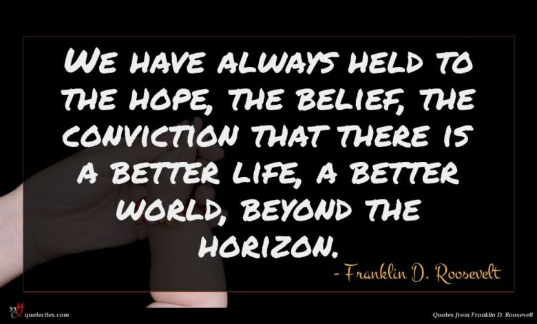 We have always held to the hope, the belief, the conviction that there is a better life, a better world, beyond the horizon.