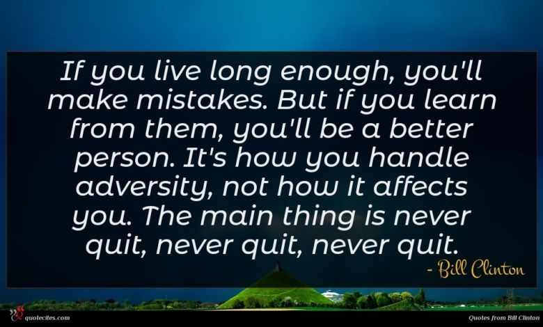 If you live long enough, you'll make mistakes. But if you learn from them, you'll be a better person. It's how you handle adversity, not how it affects you. The main thing is never quit, never quit, never quit.