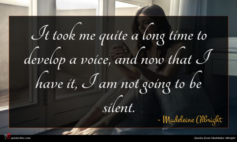 It took me quite a long time to develop a voice, and now that I have it, I am not going to be silent.