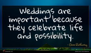 Anne Hathaway quote : Weddings are important because ...