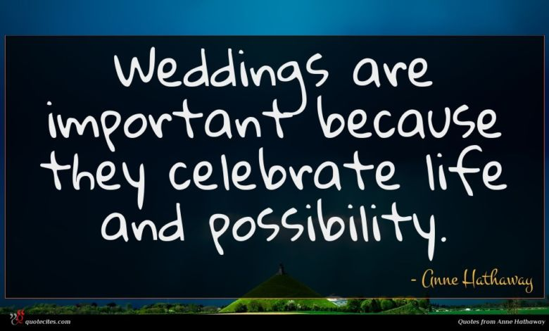 Weddings are important because they celebrate life and possibility.