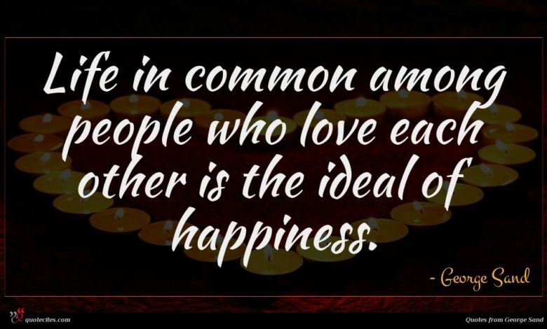 Life in common among people who love each other is the ideal of happiness.