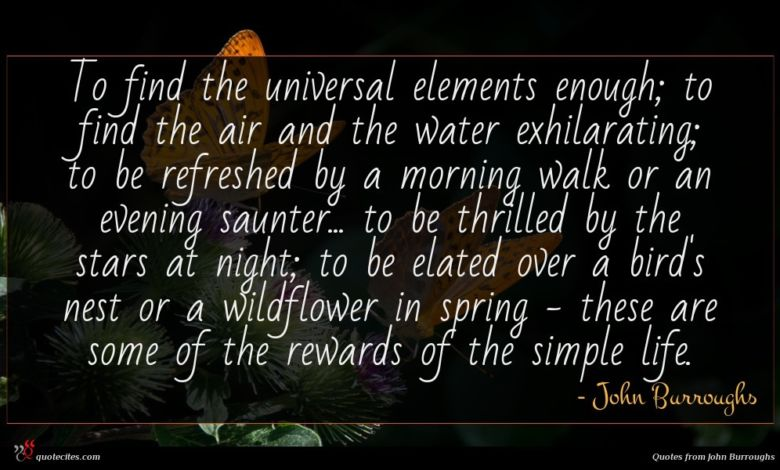 To find the universal elements enough; to find the air and the water exhilarating; to be refreshed by a morning walk or an evening saunter... to be thrilled by the stars at night; to be elated over a bird's nest or a wildflower in spring - these are some of the rewards of the simple life.