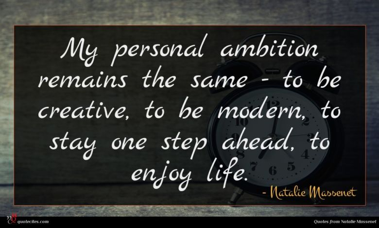 My personal ambition remains the same - to be creative, to be modern, to stay one step ahead, to enjoy life.
