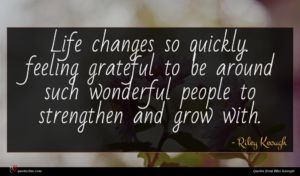 Riley Keough quote : Life changes so quickly ...