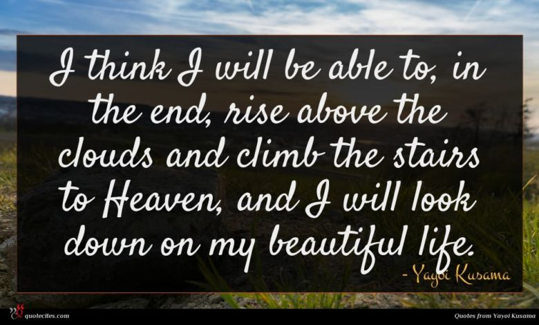 I think I will be able to, in the end, rise above the clouds and climb the stairs to Heaven, and I will look down on my beautiful life.