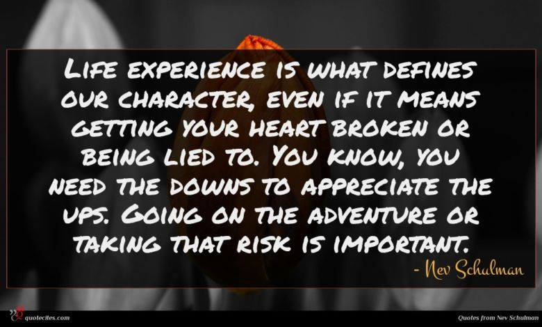 Life experience is what defines our character, even if it means getting your heart broken or being lied to. You know, you need the downs to appreciate the ups. Going on the adventure or taking that risk is important.