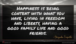 Divyanka Tripathi quote : Happiness is being content ...